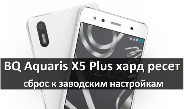 BQ Aquaris X5 Plus хард ресет: сброс к заводским настройкам