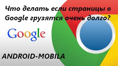 Что делать если страницы в Google грузятся очень долго, а иногда совсем не открываются?