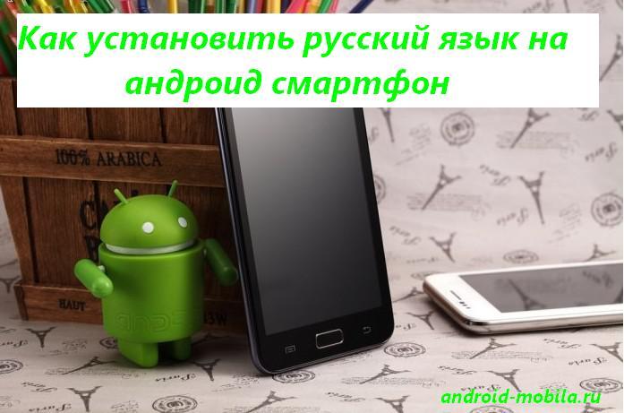 Установить русский язык на андроид смартфон.